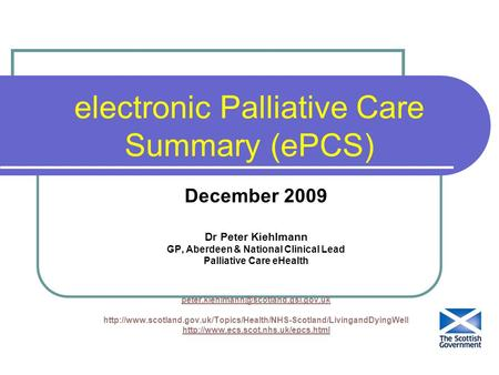 Electronic Palliative Care Summary (ePCS) December 2009 Dr Peter Kiehlmann GP, Aberdeen & National Clinical Lead Palliative Care eHealth