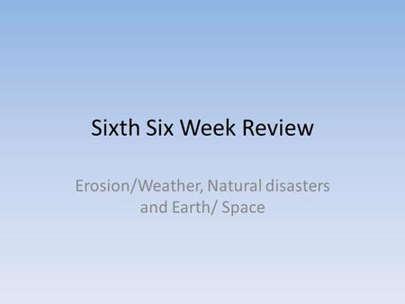 Sixth Six Week Review Erosion/Weather, Natural disasters and Earth/ Space.