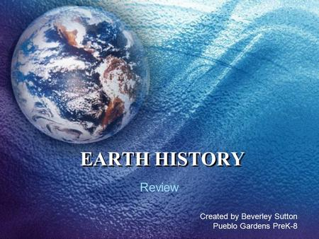 EARTH HISTORY Review Created by Beverley Sutton Pueblo Gardens PreK-8.