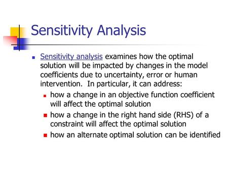 Sensitivity Analysis Sensitivity analysis examines how the optimal solution will be impacted by changes in the model coefficients due to uncertainty, error.