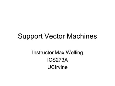 Support Vector Machines Instructor Max Welling ICS273A UCIrvine.