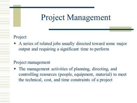 Project Management Project  A series of related jobs usually directed toward some major output and requiring a significant time to perform Project management.