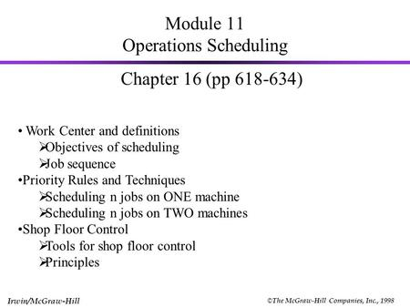 © The McGraw-Hill Companies, Inc., 1998 Irwin/McGraw-Hill Module 11 Operations Scheduling Chapter 16 (pp 618-634) Work Center and definitions  Objectives.