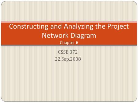 CSSE 372 22.Sep.2008 Constructing and Analyzing the Project Network Diagram Chapter 6.