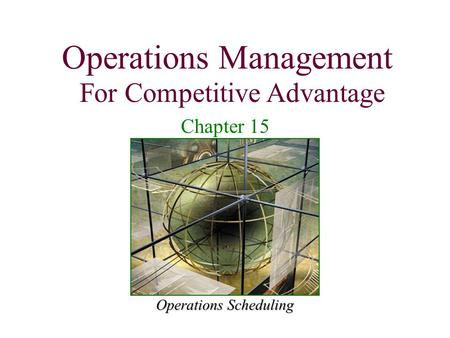 Operations Management For Competitive Advantage 1 Operations Scheduling Operations Management For Competitive Advantage Chapter 15.
