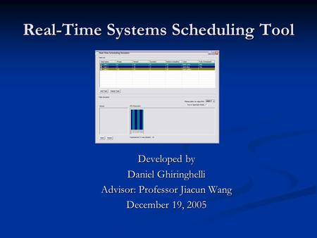 Real-Time Systems Scheduling Tool Developed by Daniel Ghiringhelli Advisor: Professor Jiacun Wang December 19, 2005.