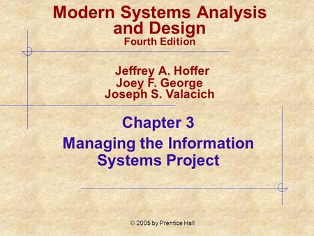 © 2005 by Prentice Hall Chapter 3 Managing the Information Systems Project Modern Systems Analysis and Design Fourth Edition Jeffrey A. Hoffer Joey F.