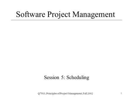 Q7503, Principles of Project Management, Fall 2002 1 Software Project Management Session 5: Scheduling.