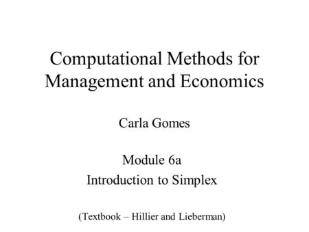 Computational Methods for Management and Economics Carla Gomes Module 6a Introduction to Simplex (Textbook – Hillier and Lieberman)