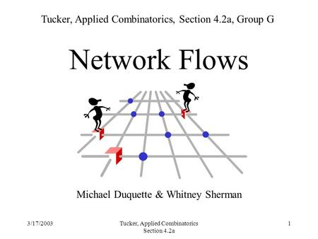 3/17/2003Tucker, Applied Combinatorics Section 4.2a 1 Network Flows Michael Duquette & Whitney Sherman Tucker, Applied Combinatorics, Section 4.2a, Group.