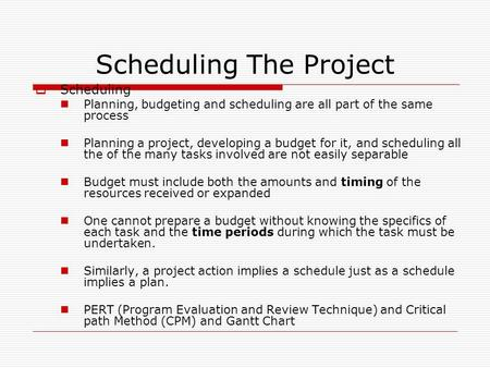 Scheduling The Project  Scheduling Planning, budgeting and scheduling are all part of the same process Planning a project, developing a budget for it,