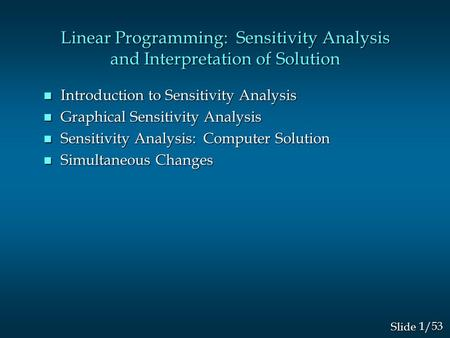 1/53 Slide Linear Programming: Sensitivity Analysis and Interpretation of Solution n Introduction to Sensitivity Analysis n Graphical Sensitivity Analysis.