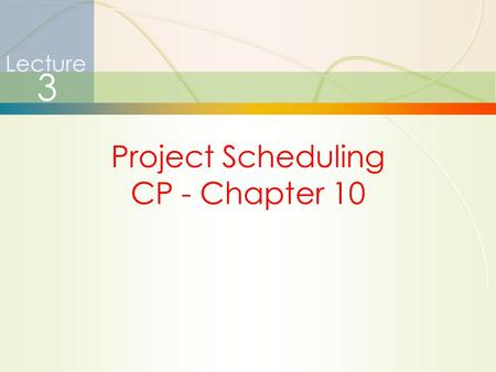 1 Project Scheduling CP - Chapter 10 Lecture 3. 2 Project Management  How is it different?  Limited time frame  Narrow focus, specific objectives 