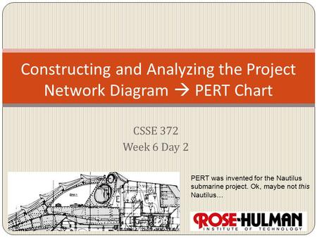 CSSE 372 Week 6 Day 2 Constructing and Analyzing the Project Network Diagram  PERT Chart PERT was invented for the Nautilus submarine project. Ok, maybe.