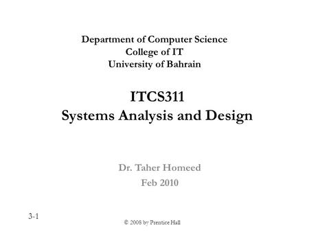 © 2008 by Prentice Hall 3-1 ITCS311 Systems Analysis and Design Dr. Taher Homeed Feb 2010 Department of Computer Science College of IT University of Bahrain.