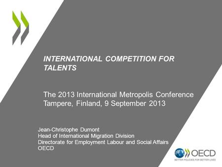 INTERNATIONAL COMPETITION FOR TALENTS The 2013 International Metropolis Conference Tampere, Finland, 9 September 2013 Jean-Christophe Dumont Head of International.
