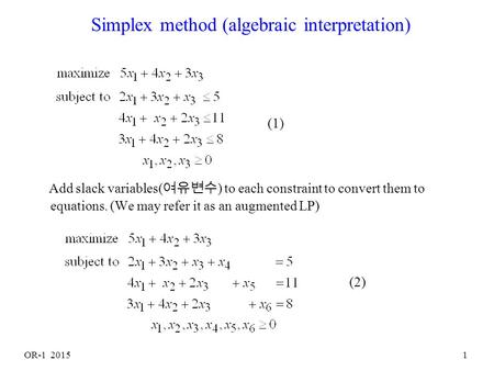 OR-1 20151 Simplex method (algebraic interpretation) Add slack variables( 여유변수 ) to each constraint to convert them to equations. (We may refer it as.
