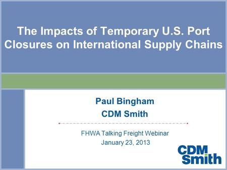 The Impacts of Temporary U.S. Port Closures on International Supply Chains Paul Bingham CDM Smith FHWA Talking Freight Webinar January 23, 2013.
