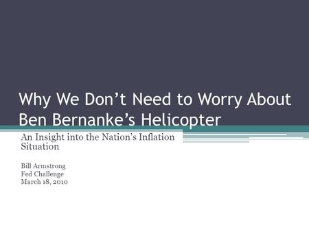 Why We Don't Need to Worry About Ben Bernanke's Helicopter An Insight into the Nation's Inflation Situation Bill Armstrong Fed Challenge March 18, 2010.