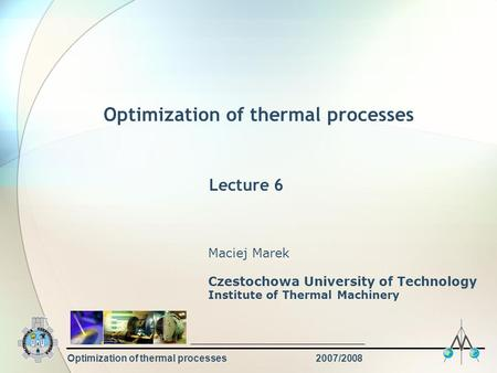 Optimization of thermal processes2007/2008 Optimization of thermal processes Maciej Marek Czestochowa University of Technology Institute of Thermal Machinery.