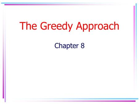 The Greedy Approach Chapter 8. The Greedy Approach It's a design technique for solving optimization problems Based on finding optimal local solutions.