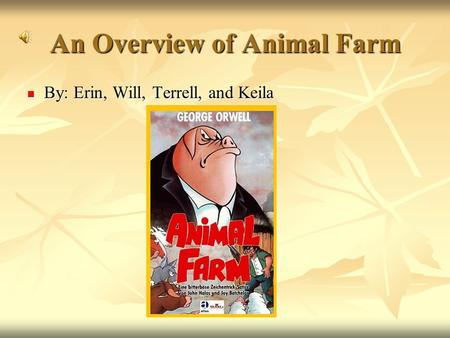 An Overview of Animal Farm By: Erin, Will, Terrell, and Keila By: Erin, Will, Terrell, and Keila.