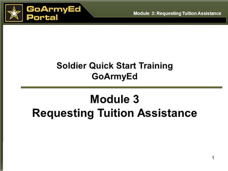 1 Soldier Quick Start Training GoArmyEd Module 3 Requesting Tuition Assistance Module 3: Requesting Tuition Assistance.