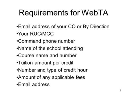 Requirements for WebTA Email address of your CO or By Direction Your RUC/MCC Command phone number Name of the school attending Course name and number Tuition.