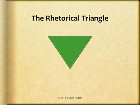 "The Rhetorical Triangle © 2010. Susan Hagan. Rhetoric Rhetoric is defined in the English 101 textbook Writer Citizen as:  ""We define rhetoric as the."