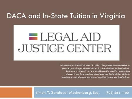 Simon Y. Sandoval-Moshenberg, Esq. (703) 684-1100 DACA and In-State Tuition in Virginia Information accurate as of May 19, 2014. This presentation is intended.