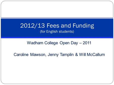 Wadham College Open Day – 2011 Caroline Mawson, Jenny Tamplin & Will McCallum 2012/13 Fees and Funding (for English students)