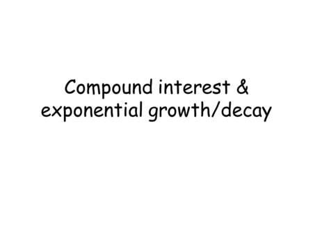 Compound interest & exponential growth/decay. Compound Interest A=P(1 + r ) nt n P - Initial principal r – annual rate expressed as a decimal n – compounded.