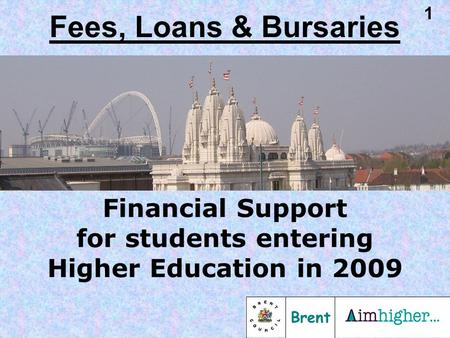 Brent 1 Financial Support for students entering Higher Education in 2009 Fees, Loans & Bursaries.