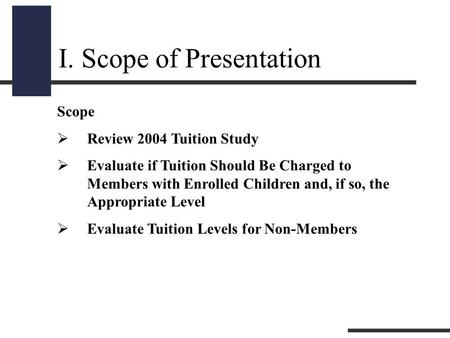 I. Scope of Presentation Scope  Review 2004 Tuition Study  Evaluate if Tuition Should Be Charged to Members with Enrolled Children and, if so, the Appropriate.