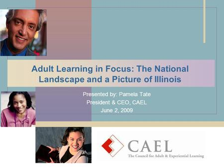 Adult Learning in Focus: The National Landscape and a Picture of Illinois Presented by: Pamela Tate President & CEO, CAEL June 2, 2009.