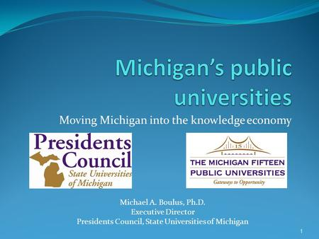 1 Moving Michigan into the knowledge economy Michael A. Boulus, Ph.D. Executive Director Presidents Council, State Universities of Michigan.