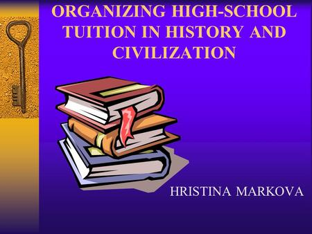 ORGANIZING HIGH-SCHOOL TUITION IN HISTORY AND CIVILIZATION HRISTINA MARKOVA.