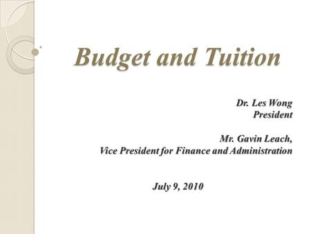 Dr. Les Wong President Mr. Gavin Leach, Vice President for Finance and Administration July 9, 2010 Budget and Tuition.