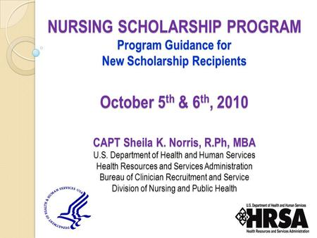 NURSING SCHOLARSHIP PROGRAM Program Guidance for New Scholarship Recipients October 5 th & 6 th, 2010 CAPT Sheila K. Norris, R.Ph, MBA U.S. Department.