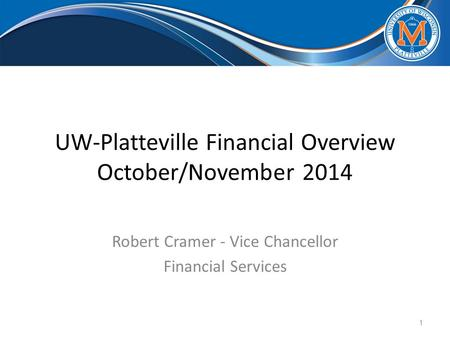 UW-Platteville Financial Overview October/November 2014 Robert Cramer - Vice Chancellor Financial Services 1.