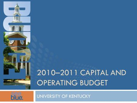 2010–2011 CAPITAL AND OPERATING BUDGET UNIVERSITY OF KENTUCKY.