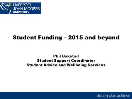 Student Funding – 2015 and beyond Phil Bakstad Student Support Coordinator Student Advice and Wellbeing Services.