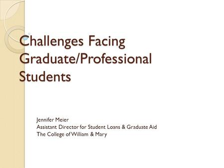 Challenges Facing Graduate/Professional Students Jennifer Meier Assistant Director for Student Loans & Graduate Aid The College of William & Mary.