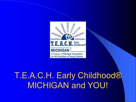 T.E.A.C.H. Early Childhood® MICHIGAN and YOU!. Getting to Know You…. Who's here? Experience? Hope to learn?
