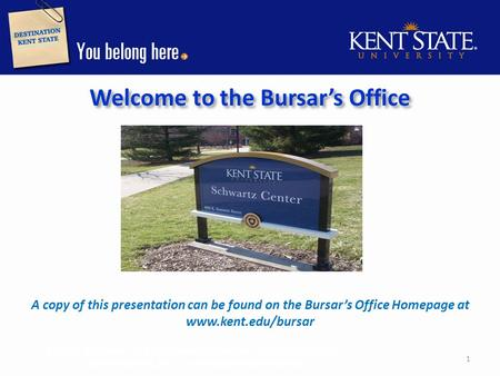 Welcome to the Bursar's Office A copy of this presentation can be found on the Bursar's Office Homepage at www.kent.edu/bursar Bursar's Office 131 Schwartz.