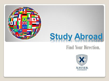 Find Your Direction.. An academic program offered by XU ◦All programs offered through XU are credit- bearing study abroad programs Take courses abroad.
