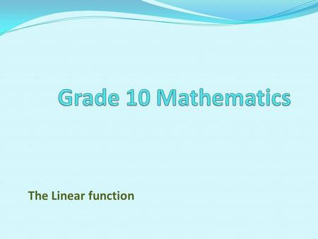 The Linear function. 1. Investigate the effect of m on the graph of y = ax 2. Work with gradient and parallel and perpendicular lines. 3. Investigate.