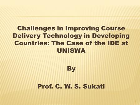 Challenges in Improving Course Delivery Technology in Developing Countries: The Case of the IDE at UNISWA By Prof. C. W. S. Sukati 1.