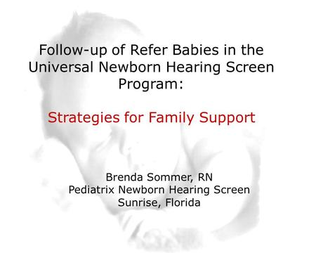 1 Slide 1 Follow-up of Refer Babies in the Universal Newborn Hearing Screen Program: Strategies for Family Support Brenda Sommer, RN Pediatrix Newborn.