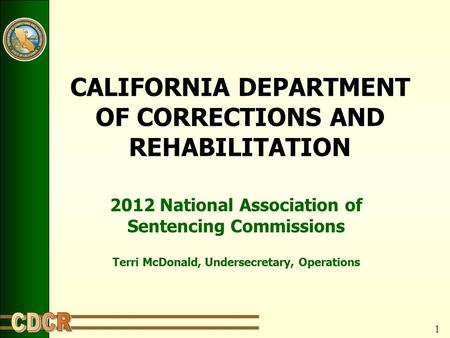 1 CALIFORNIA DEPARTMENT OF CORRECTIONS AND REHABILITATION 2012 National Association of Sentencing Commissions Terri McDonald, Undersecretary, Operations.